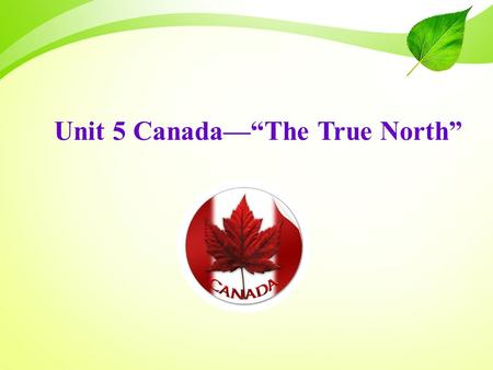 "Unit 5 Canada—""The True North"". Let's have a quiz ! How much do you know about Canada?"