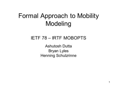 Formal Approach to Mobility Modeling IETF 78 – IRTF MOBOPTS Ashutosh Dutta Bryan Lyles Henning Schulzrinne 1.