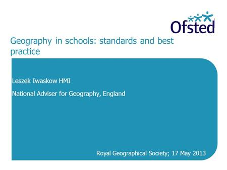 Geography in schools: standards and best practice Leszek Iwaskow HMI National Adviser for Geography, England Royal Geographical Society; 17 May 2013.