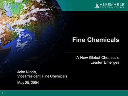 1 Fine Chemicals A New Global Chemicals Leader Emerges John Nicols, Vice President, Fine Chemicals May 25, 2004.