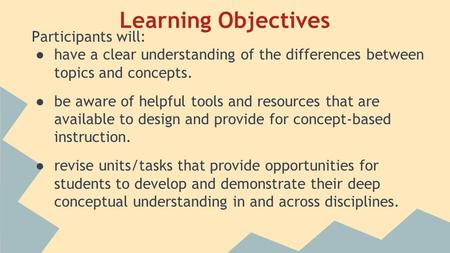 Learning Objectives Participants will: ● have a clear understanding of the differences between topics and concepts. ● be aware of helpful tools and resources.