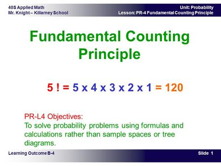 40S Applied Math Mr. Knight – Killarney School Slide 1 Unit: Probability Lesson: PR-4 Fundamental Counting Principle Fundamental Counting Principle Learning.