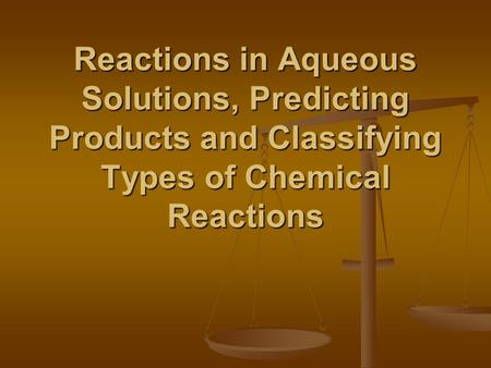 Reactions in Aqueous Solutions, Predicting Products and Classifying Types of Chemical Reactions.