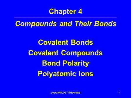 LecturePLUS Timberlake1 Chapter 4 Compounds and Their Bonds Covalent Bonds Covalent Compounds Bond Polarity Polyatomic Ions.