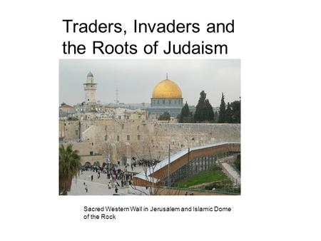 Traders, Invaders and the Roots of Judaism Sacred Western Wall in Jerusalem and Islamic Dome of the Rock.