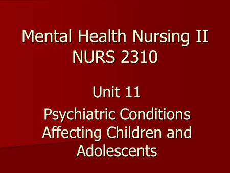 Mental Health Nursing II NURS 2310 Unit 11 Psychiatric Conditions Affecting Children and Adolescents.