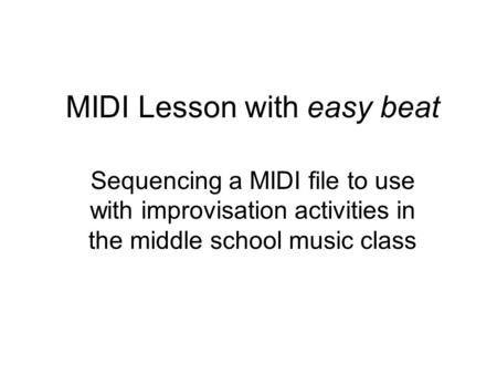 MIDI Lesson with easy beat Sequencing a MIDI file to use with improvisation activities in the middle school music class.