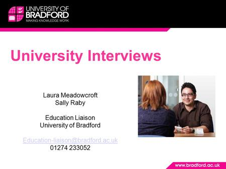 University Interviews Laura Meadowcroft Sally Raby Education Liaison University of Bradford 01274 233052.