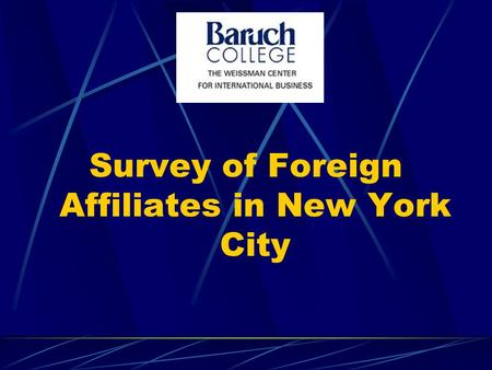 Survey of Foreign Affiliates in New York City. Overview of our talk The survey and the characteristics of the affiliates in the sample Why do foreign.