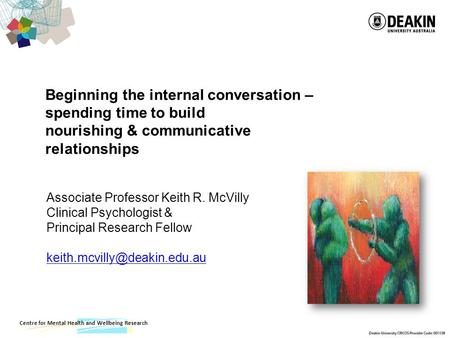 Centre for Mental Health and Wellbeing Research Beginning the internal conversation – spending time to build nourishing & communicative relationships Associate.
