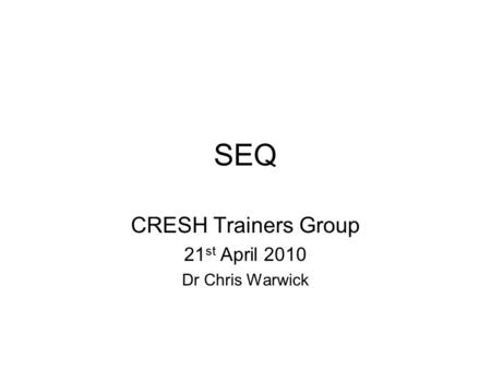 SEQ CRESH Trainers Group 21 st April 2010 Dr Chris Warwick.