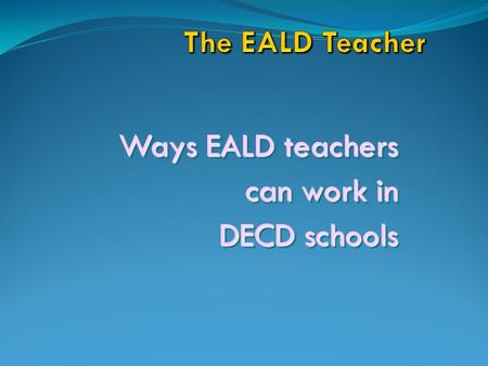 Ways EALD teachers can work in DECD schools Ways EALD teachers can work in DECD schools.
