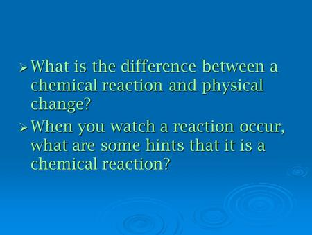  What is the difference between a chemical reaction and physical change?  When you watch a reaction occur, what are some hints that it is a chemical.