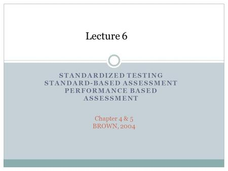 STANDARDIZED TESTING STANDARD-BASED ASSESSMENT PERFORMANCE BASED ASSESSMENT Chapter 4 & 5 BROWN, 2004 Lecture 6.