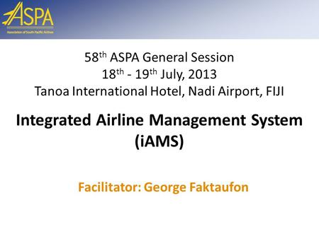 Facilitator: George Faktaufon 58 th ASPA General Session 18 th - 19 th July, 2013 Tanoa International Hotel, Nadi Airport, FIJI Integrated Airline Management.