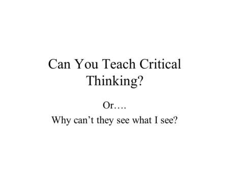 Can You Teach Critical Thinking? Or…. Why can't they see what I see?