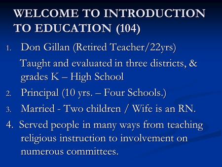 WELCOME TO INTRODUCTION TO EDUCATION (104) 1. Don Gillan (Retired <strong>Teacher</strong>/22yrs) Taught and evaluated in three districts, & grades K – High School Taught.