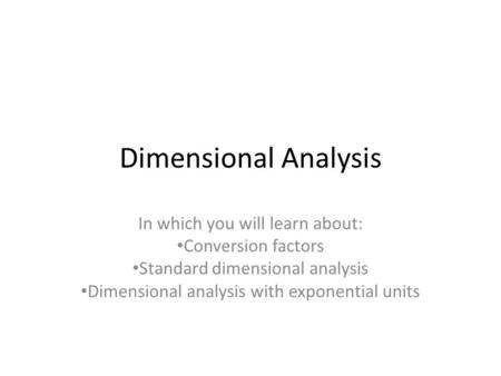 Dimensional Analysis In which you will learn about: Conversion factors Standard dimensional analysis Dimensional analysis with exponential units.