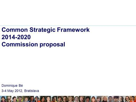 Common Strategic Framework 2014-2020 Commission proposal Dominique Bé 3-4 May 2012, Bratislava.