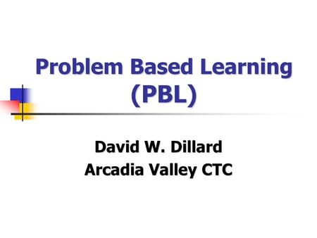 Problem Based Learning (PBL) David W. Dillard Arcadia Valley CTC.