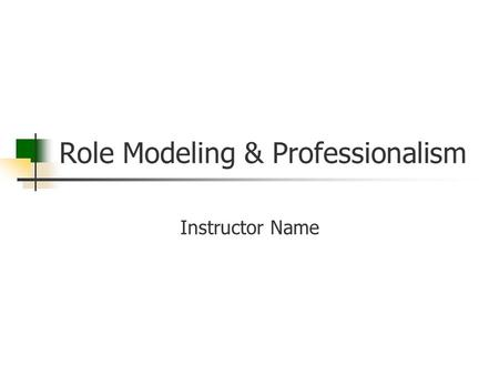 Role Modeling & Professionalism Instructor Name. Goal Residents will learn the impact their behavior and conduct have on others as an instructor and throughout.