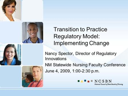 Transition to Practice Regulatory Model: Implementing Change Nancy Spector, Director of Regulatory Innovations NM Statewide Nursing Faculty Conference.