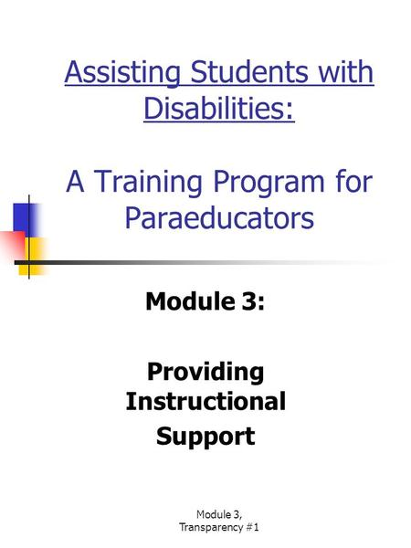 Module 3, Transparency #1 Assisting Students with Disabilities: A Training Program for Paraeducators Module 3: Providing Instructional Support.