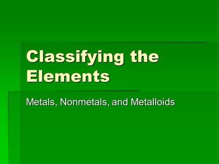 Classifying the Elements Metals, Nonmetals, and Metalloids.