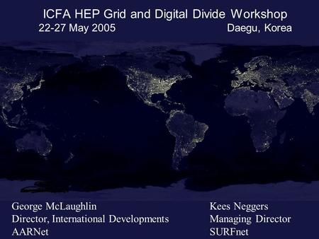 ICFA HEP Grid and Digital Divide Workshop 22-27 May 2005 Daegu, Korea George McLaughlin Director, International Developments AARNet Kees Neggers Managing.