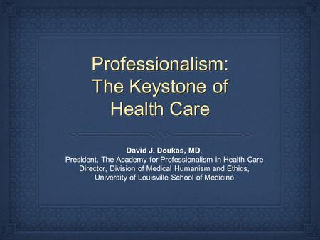Professionalism: The Keystone of Health Care David J. Doukas, MD, President, The Academy for Professionalism in Health Care Director, Division of Medical.