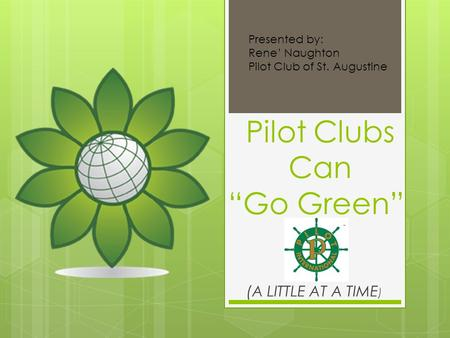 "Pilot Clubs Can ""Go Green"" (A LITTLE AT A TIME ) Presented by: Rene' Naughton Pilot Club of St. Augustine."