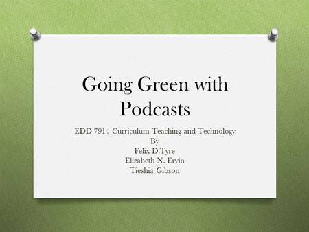 Going Green with Podcasts EDD 7914 Curriculum Teaching and Technology By Felix D.Tyre Elizabeth N. Ervin Tieshia Gibson.