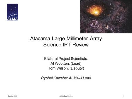 October 2005ALMA Cost Review1 Atacama Large Millimeter Array Science IPT Review Bilateral Project Scientists: Al Wootten, (Lead) Tom Wilson, (Deputy) Ryohei.