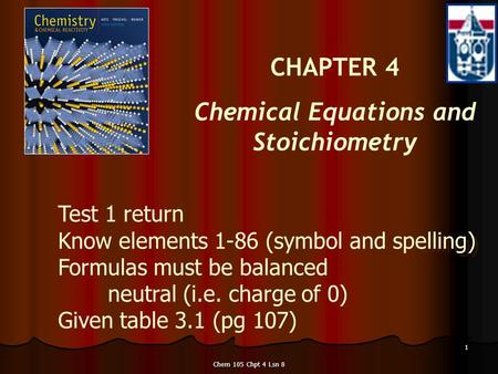 Chem 105 Chpt 4 Lsn 8 1 CHAPTER 4 Chemical Equations and Stoichiometry Test 1 return Know elements 1-86 (symbol and spelling) Formulas must be balanced.
