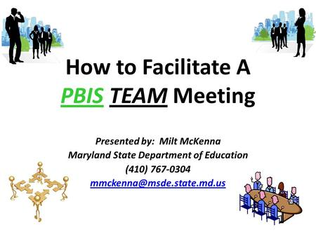 How to Facilitate A PBIS TEAM Meeting Presented by: Milt McKenna Maryland State Department of Education (410) 767-0304