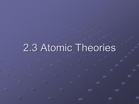 "2.3 Atomic Theories. Greeks (5 th Century B.C.) – coined the term ""atoms"" to describe invisible particles of which substances were composed Aristotle."