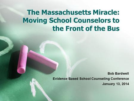 The Massachusetts Miracle: Moving School Counselors to the Front of the Bus Bob Bardwell Evidence Based School Counseling Conference January 13, 2014.
