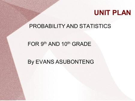 UNIT PLAN PROBABILITY AND STATISTICS FOR 9 th AND 10 th GRADE By EVANS ASUBONTENG.