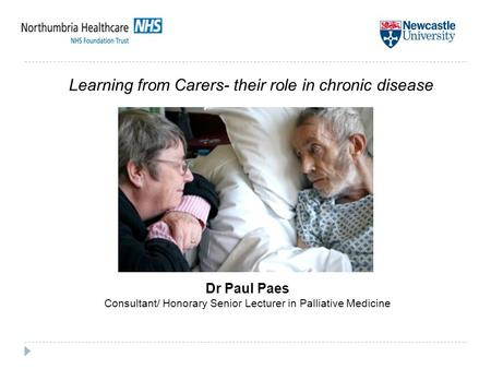 Dr Paul Paes Consultant/ Honorary Senior Lecturer in Palliative Medicine Learning from Carers- their role in chronic disease.