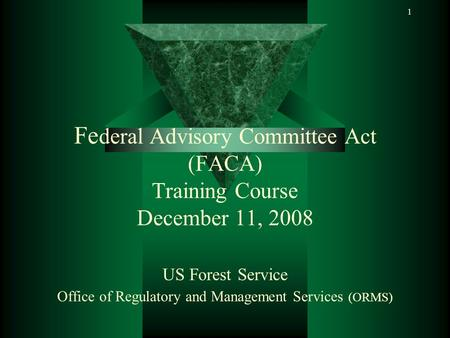 1 Fe deral Advisory Committee Act (FACA) Training Course December 11, 2008 US Forest Service Office of Regulatory and Management Services (ORMS)