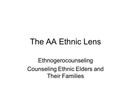The AA Ethnic Lens Ethnogerocounseling Counseling Ethnic Elders and Their Families.