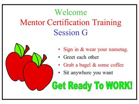 Welcome Mentor Certification Training Session G Sign in & wear your nametag. Greet each other Grab a bagel & some coffee Sit anywhere you want.