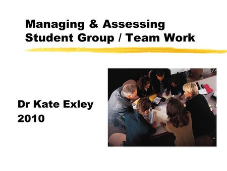 Managing & Assessing Student Group / Team Work Dr Kate Exley 2010.