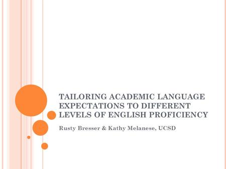 TAILORING ACADEMIC LANGUAGE EXPECTATIONS TO DIFFERENT LEVELS OF ENGLISH PROFICIENCY Rusty Bresser & Kathy Melanese, UCSD.