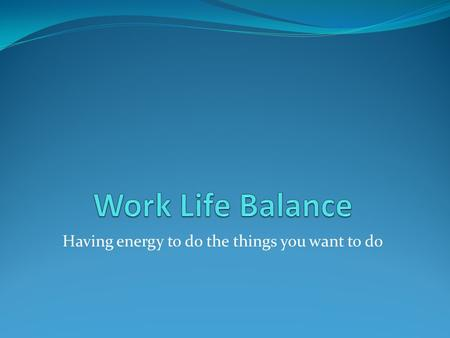 "Having energy to do the things you want to do. Plan Identify myths of work life balance Discuss consequences of imbalance Chart a course for ""life balance"""