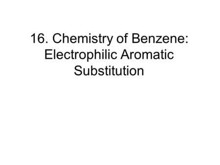 16. Chemistry of Benzene: Electrophilic Aromatic Substitution