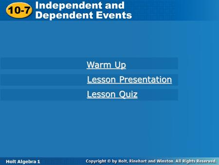 Holt Algebra 1 10-7 Independent and Dependent Events 10-7 Independent and Dependent Events Holt Algebra 1 Warm Up Warm Up Lesson Presentation Lesson Presentation.