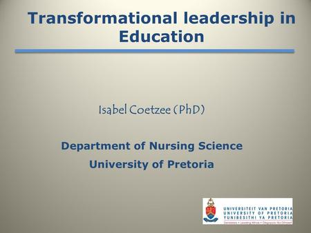 Isabel Coetzee (PhD) Department of Nursing Science University of Pretoria Transformational leadership in Education.