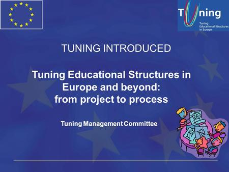 Tuning Educational Structures in Europe and beyond: from project to process Tuning Management Committee TUNING INTRODUCED.