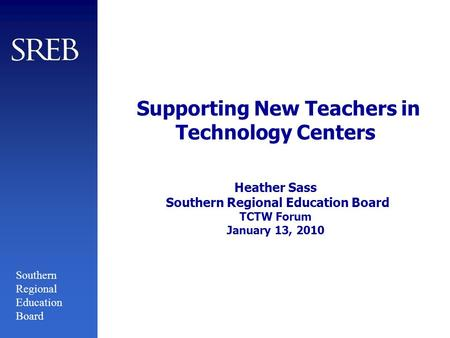 Southern Regional Education Board Supporting New Teachers in Technology Centers Heather Sass Southern Regional Education Board TCTW Forum January 13, 2010.